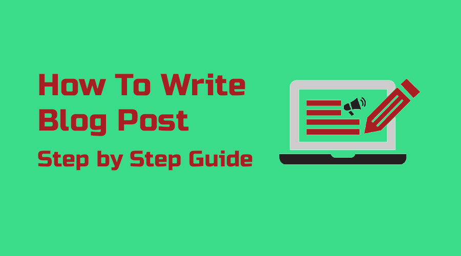 How to Write a Blog Post From Start to Finish - Step by Step Guide
